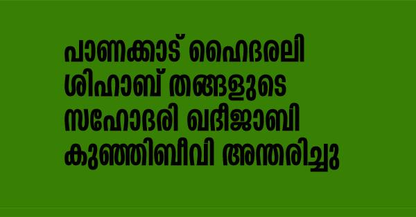 പാണക്കാട് ഹൈദരലി ശിഹാബ് തങ്ങളുടെ സഹോദരി ഖദീജാ ബിക്കുഞ്ഞിബീവി അന്തരിച്ചു