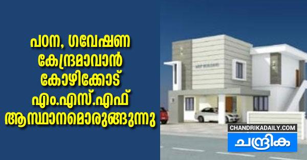 പഠന, ഗവേഷണ കേന്ദ്രമാവാന് കോഴിക്കോട് എം.എസ്.എഫ് ആസ്ഥാനമൊരുങ്ങുന്നു